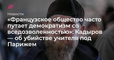 «Французское общество часто путает демократизм со вседозволенностью»: Кадыров — об убийстве учителя под Парижем
