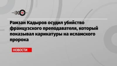 Рамзан Кадыров осудил убийство французского преподавателя, который показывал карикатуры на исламского пророка
