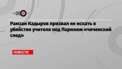 Рамзан Кадыров призвал не искать в убийстве учителя под Парижем «чеченский след»