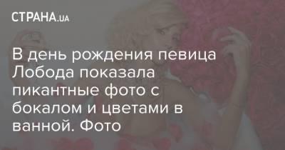 В день рождения певица Лобода показала пикантные фото с бокалом и цветами в ванной. Фото
