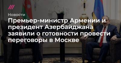 Премьер-министр Армении и президент Азербайджана заявили о готовности провести переговоры в Москве