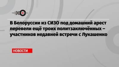 В Белоруссии из СИЗО под домашний арест перевели ещё троих политзаключённых – участников недавней встречи с Лукашенко