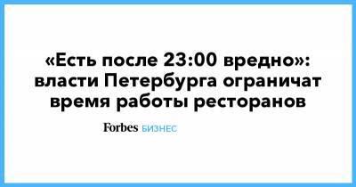 «Есть после 23:00 вредно»: власти Петербурга ограничат время работы ресторанов