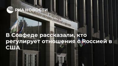 В Совфеде рассказали, кто регулирует отношения с Россией в США