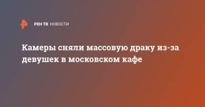 Камеры сняли массовую драку из-за девушек в московском кафе