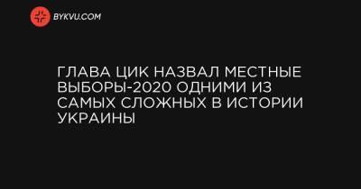 Глава ЦИК назвал местные выборы-2020 одними из самых сложных в истории Украины