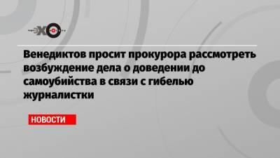 Венедиктов просит прокурора рассмотреть возбуждение дела о доведении до самоубийства в связи с гибелью журналистки