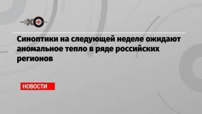 Синоптики на следующей неделе ожидают аномальное тепло в ряде российских регионов