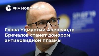 Глава Удмуртии Александр Бречалов станет донором антиковидной плазмы