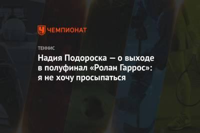 Надия Подороска — о выходе в полуфинал «Ролан Гаррос»: я не хочу просыпаться