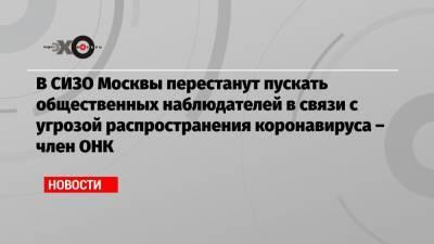 В СИЗО Москвы перестанут пускать общественных наблюдателей в связи с угрозой распространения коронавируса – член ОНК