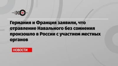 Германия и Франция заявили, что отравление Навального без сомнения произошло в России с участием местных органов