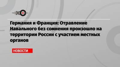 Германия и Франция: Отравление Навального без сомнения произошло на территории России с участием местных органов