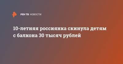10-летняя россиянка скинула детям с балкона 30 тысяч рублей