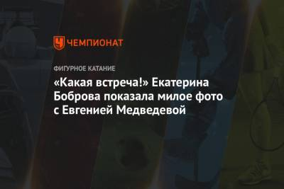 «Какая встреча!» Екатерина Боброва показала милое фото с Евгенией Медведевой