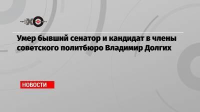 Умер бывший сенатор и кандидат в члены советского политбюро Владимир Долгих