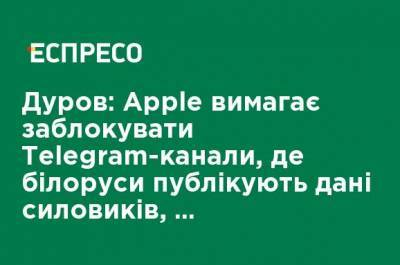 Дуров: Apple требует заблокировать Telegram-каналы, где белорусы публикуют данные силовиков, подавляющих протесты