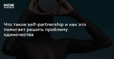 что такое self-partnership и как это помогает решить проблему одиночества