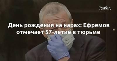 День рождения на нарах: Ефремов отмечает 57-летие в тюрьме