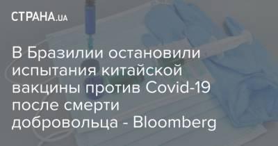 В Бразилии остановили испытания китайской вакцины против Covid-19 после смерти добровольца - Bloomberg
