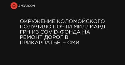 Окружение Коломойского получило почти миллиард грн из COVID-фонда на ремонт дорог в Прикарпатье, – СМИ