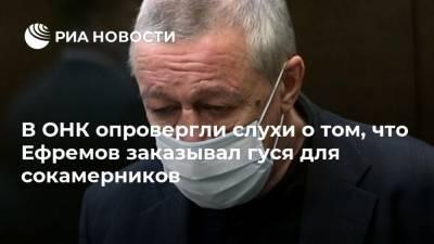 В ОНК опровергли слухи о том, что Ефремов заказывал гуся для сокамерников