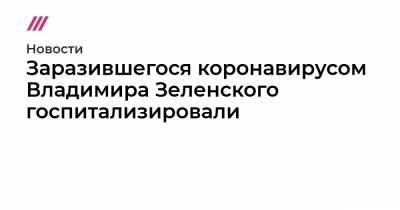 Заразившегося коронавирусом Владимира Зеленского госпитализировали
