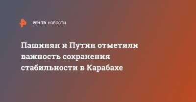 Пашинян и Путин отметили важность сохранения стабильности в Карабахе