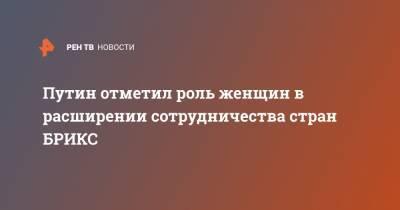 Путин отметил роль женщин в расширении сотрудничества стран БРИКС