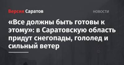 «Все должны быть готовы к этому»: в Саратовскую область придут снегопады, гололед и сильный ветер