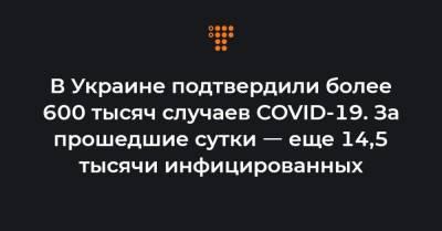 В Украине подтвердили более 600 тысяч случаев COVID-19. За прошедшие сутки ㅡ еще 14,5 тысячи инфицированных