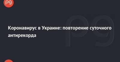 Коронавирус в Украине: повторение суточного антирекорда