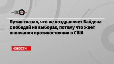 Путин сказал, что не поздравляет Байдена с победой на выборах, потому что ждет окончания противостояния в США