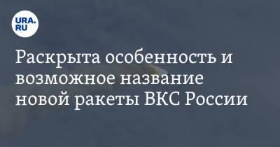 Раскрыта особенность и возможное название новой ракеты ВКС России