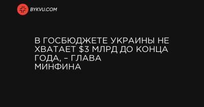 В госбюджете Украины не хватает $3 млрд до конца года, – глава Минфина