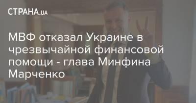 МВФ отказал Украине в чрезвычайной финансовой помощи - глава Минфина Марченко
