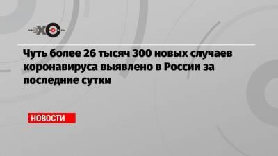 Чуть более 26 тысяч 300 новых случаев коронавируса выявлено в России за последние сутки