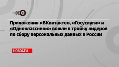 Приложения «ВКонтакте», «Госуслуги» и «Одноклассники» вошли в тройку лидеров по сбору персональных данных в России