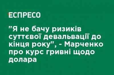 """""""Я не вижу рисков существенной девальвации до конца года"""", - Марченко о курсе гривни относительно доллара"""
