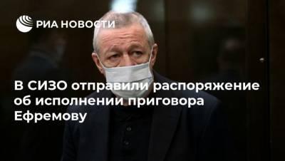 В СИЗО отправили распоряжение об исполнении приговора Ефремову