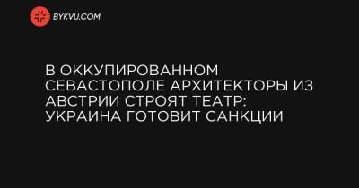 В оккупированном Севастополе архитекторы из Австрии строят театр: Украина готовит санкции