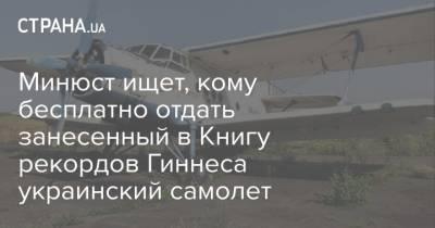 Минюст ищет, кому бесплатно отдать занесенный в Книгу рекордов Гиннеса украинский самолет