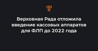 Верховная Рада отложила введение кассовых аппаратов для ФЛП до 2022 года