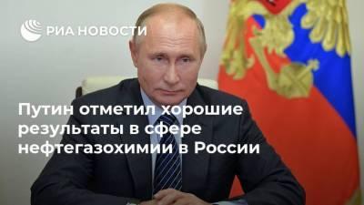 Путин отметил хорошие результаты в сфере нефтегазохимии в России