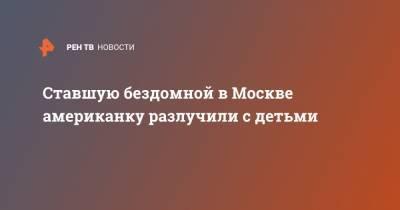 Ставшую бездомной в Москве американку разлучили с детьми