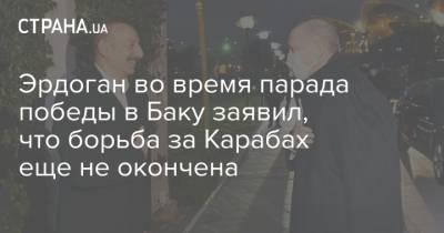 Эрдоган во время парада победы в Баку заявил, что борьба за Карабах еще не окончена