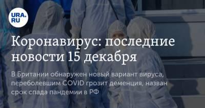 Коронавирус: последние новости 15 декабря. В Британии обнаружен новый вариант вируса, переболевшим COVID грозит деменция, назван срок спада пандемии в РФ