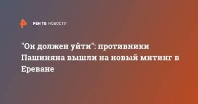 """""""Он должен уйти"""": противники Пашиняна вышли на новый митинг в Ереване"""