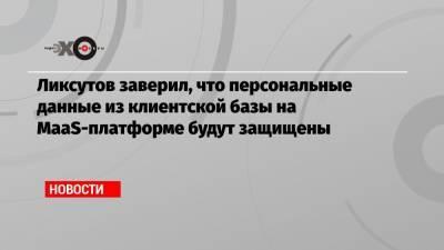 Ликсутов заверил, что персональные данные из клиентской базы на МааS-платформе будут защищены