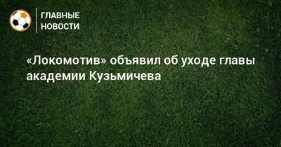 «Локомотив» объявил об уходе главы академии Кузьмичева
